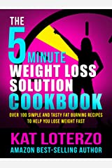 The 5-Minute Weight Loss Solution Cookbook - Over 100 Simple and Tasty Fat Burning Recipes to Help You Lose Weight Fast