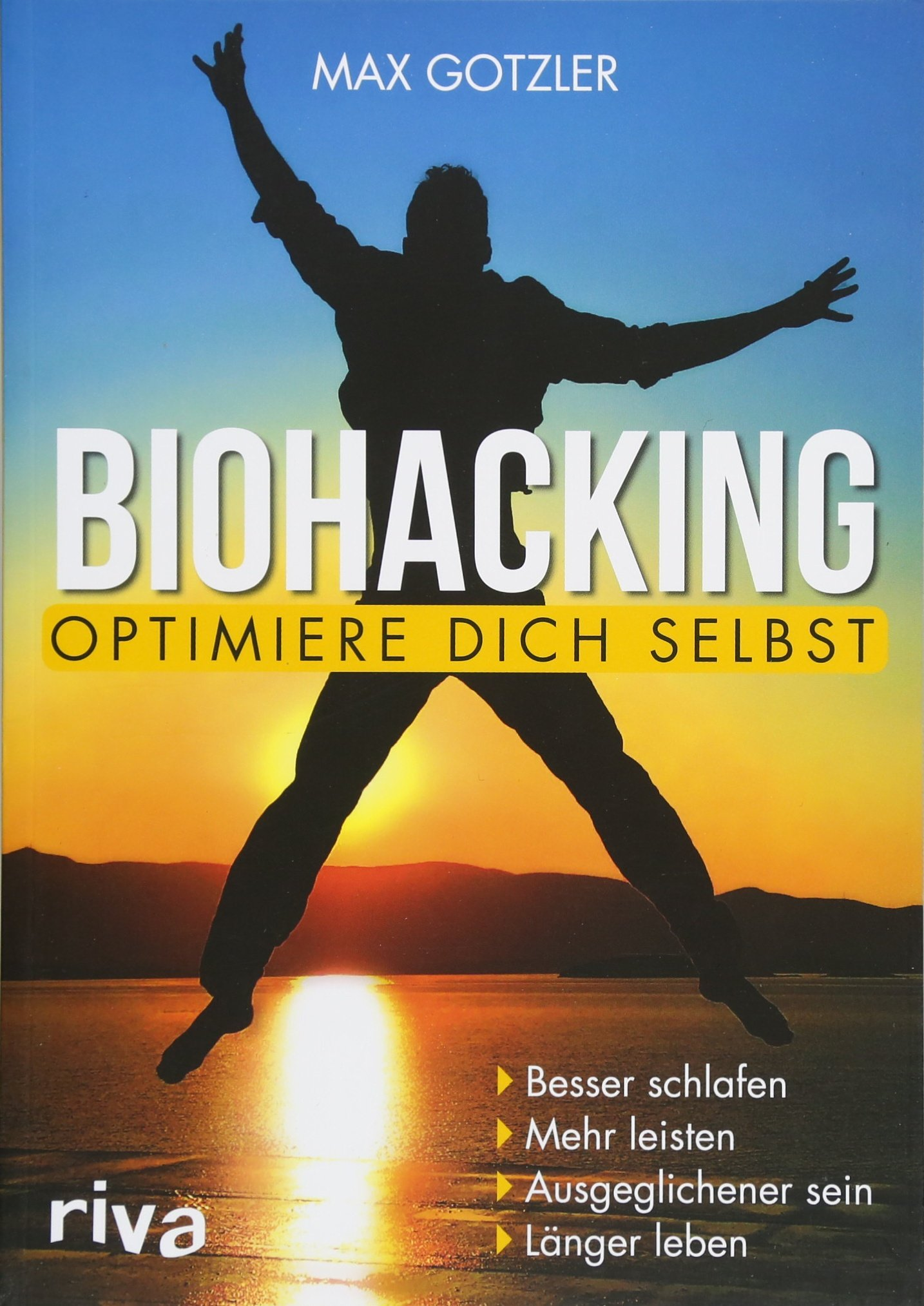 Biohacking – Optimiere Dich Selbst  Besser Schlafen. Mehr Leisten. Ausgeglichener Sein. Länger Leben