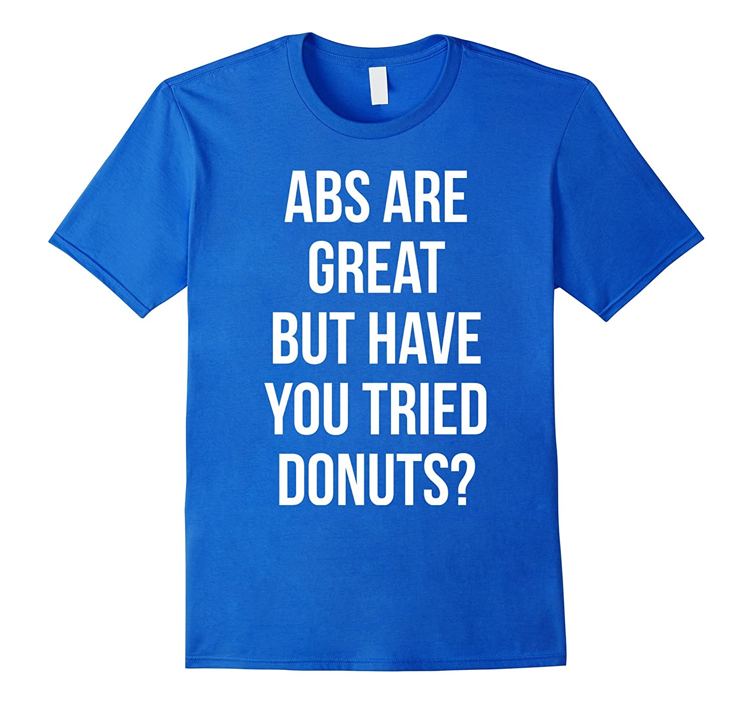 Abs Are Great But Have You Tried Donuts ? T-shirt-BN