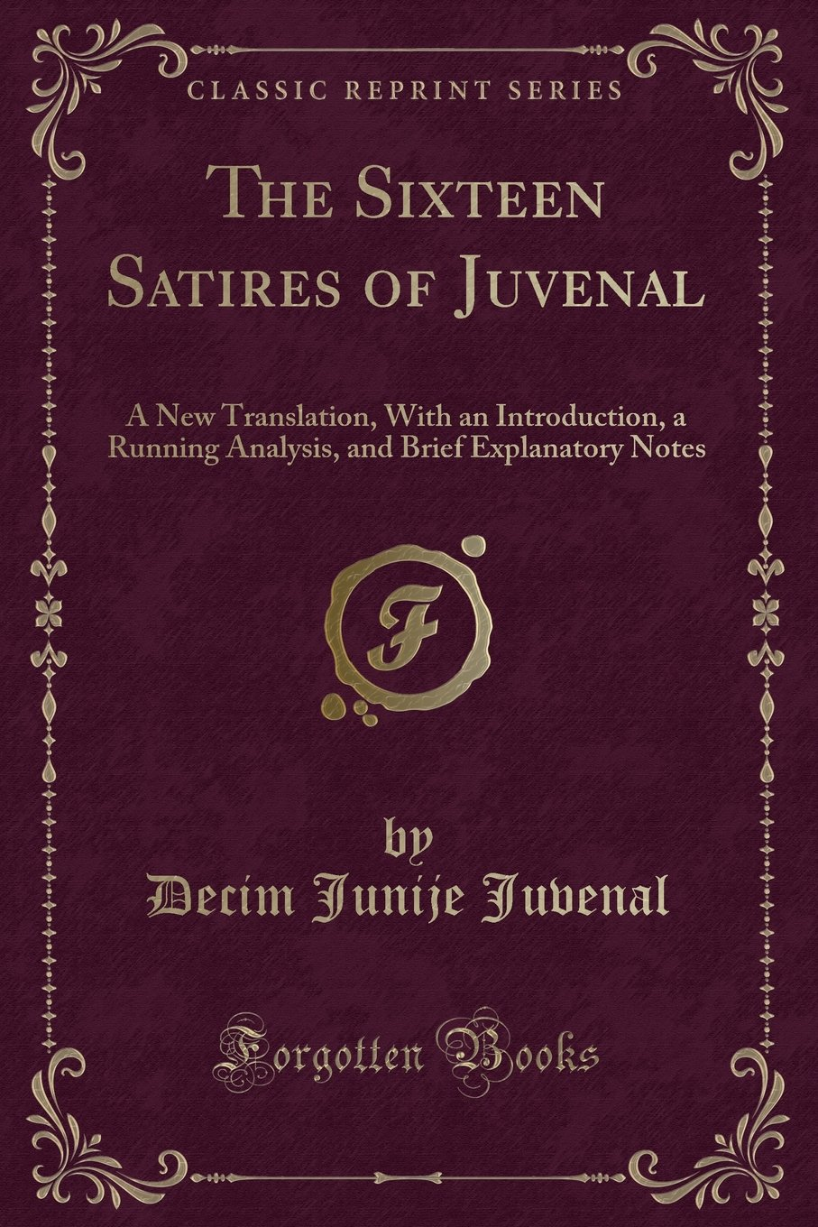 The Sixteen Satires of Juvenal: A New Translation, With an Introduction, a Running Analysis, and Brief Explanatory Notes (Classic Reprint) PDF