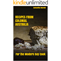 Recipes From Colonial Australia: For the Modern Day Cook