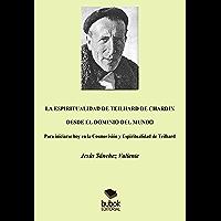 La espiritualidad de Teilhard de Chardin desde el dominio del mundo: Para iniciarse hoy en la Cosmovisión y Espiritualidad de Teilhard (Spanish Edition)