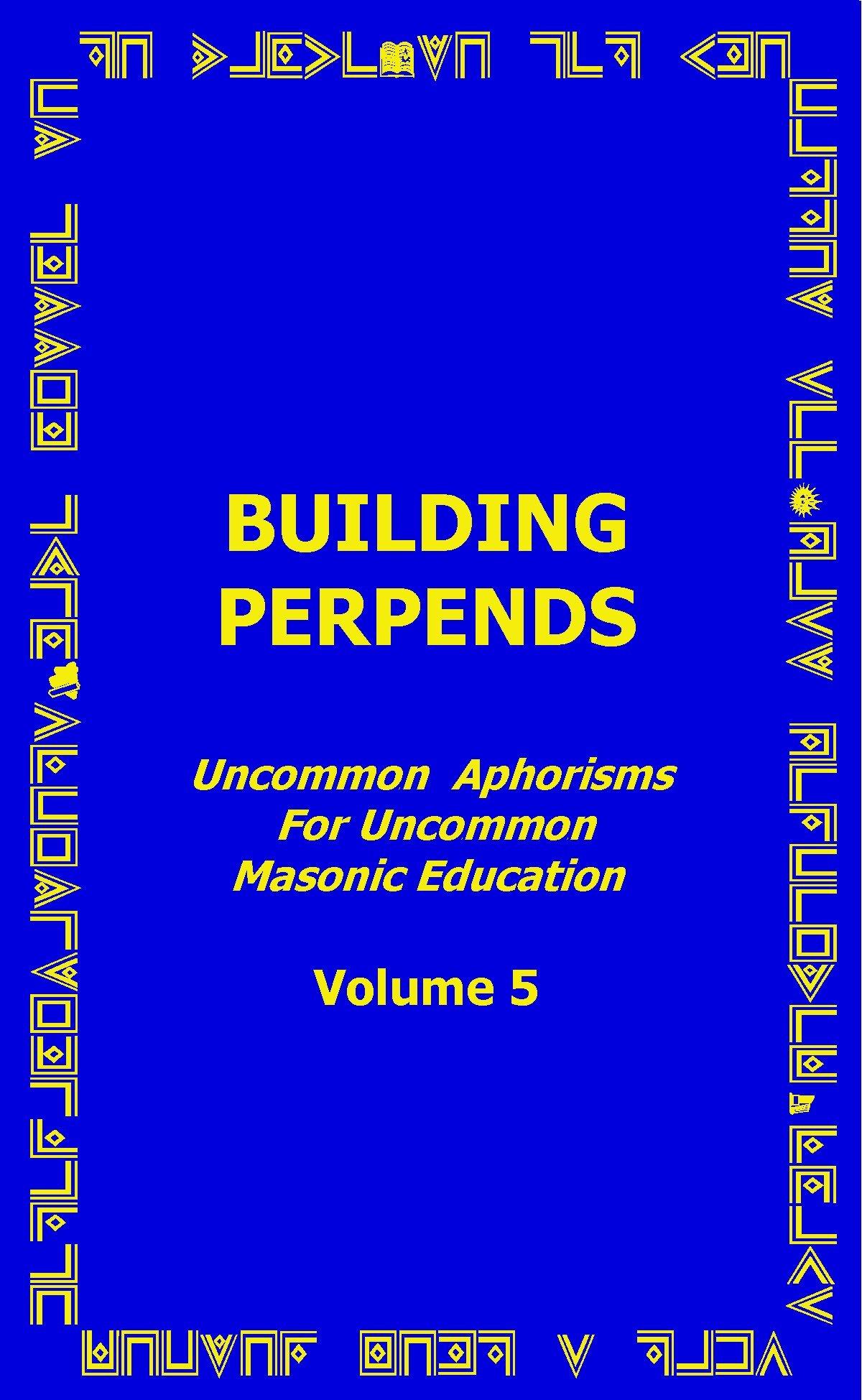 Download Building Perpends - Uncommon Aphorisms for Uncommon Masonic Education - Volume 5 PDF