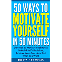 50 Ways To Motivate Yourself In 50 Minutes: Discover 50 Motivational Hacks To Build Self-Discipline, Achieve Your Goals…