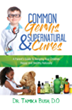 Common Germs and Supernatural Cures: A Parent's Guide to Keeping Your Child Happy and Healthy Naturally