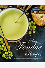 Fantastic Fondue Recipes: A Complete Cookbook of Delicious Dipping Ideas! Kindle Edition
