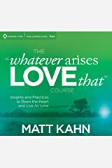 """The """"Whatever Arises, Love That"""" Course: Insights and Practices to Open the Heart and Live As Love Audio CD"""