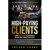 High Paying Clients for Life: A Simple Step By Step System Proven To Sell High Ticket Products And Services (Selling…