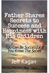 Father Shares Secrets to Success and Happiness with His Children: You can be successful if you know the secret Kindle Edition