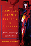 Medieval Islamic Republic of Letters, The: Arabic Knowledge Construction