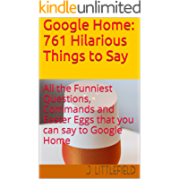 Google Home: 761 Hilarious Things to Say: All the Funniest Questions, Commands and Easter Eggs that you can say to Google Home. Your fun guide to all the ... quotes (Google Fun Books Series Book 1)