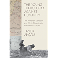 The Young Turks' Crime against Humanity: The Armenian Genocide and Ethnic Cleansing in the Ottoman Empire (Human Rights and Crimes against Humanity Book 17)