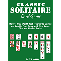 Classic Solitaire Cards Games  : How to Play World Best Free Cards Games and Double Your Score with New Rules, Tips and Hidden Tricks
