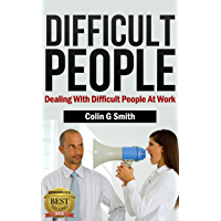 Dealing With Difficult People At Work: How to Deal With Difficult Conversations And Difficult Personalities (Coping With Difficult People Book 1)