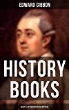 Edward Gibbon: History Books, Essays & Autobiographical Writings: Including The History of the Decline and Fall of the Roman Empire