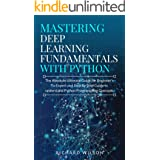 Mastering Deep Learning Fundamentals with Python: The Absolute Ultimate Guide for Beginners To Expert and Step By Step Guide