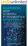 Mastering Deep Learning Fundamentals with Python: The Absolute Ultimate Guide for Beginners To Expert and Step By Step…
