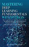 Mastering Deep Learning Fundamentals with Python: The Absolute Ultimate Guide for Beginners To Expert and Step By Step Guide to Understand Python Programming Concepts (English Edition)