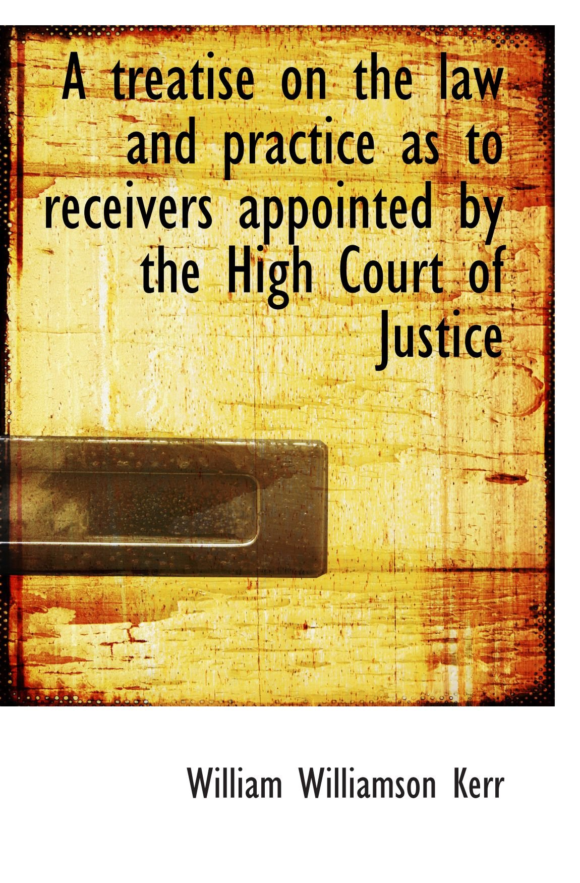 Read Online A treatise on the law and practice as to receivers appointed by the High Court of Justice pdf epub