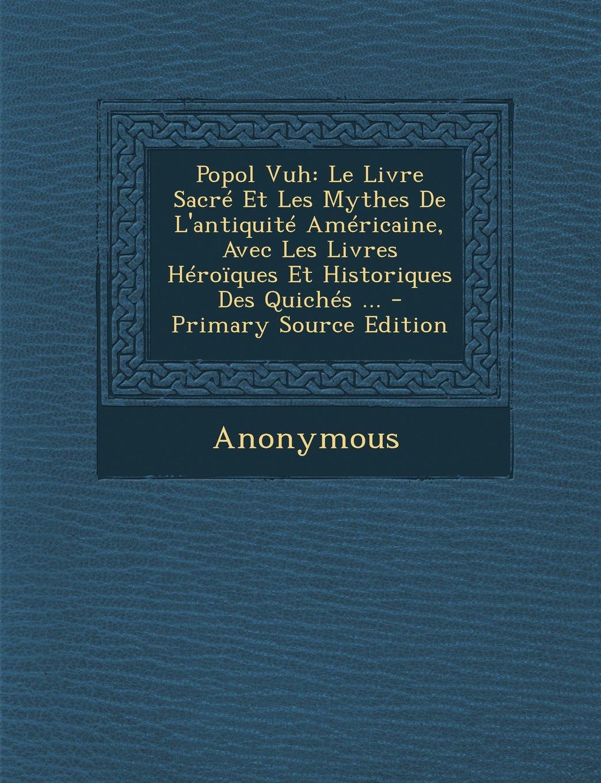 Popol Vuh: Le Livre Sacre Et Les Mythes de L'Antiquite Americaine, Avec Les Livres Heroiques Et Historiques Des Quiches ... - Pri (Mayan Edition)