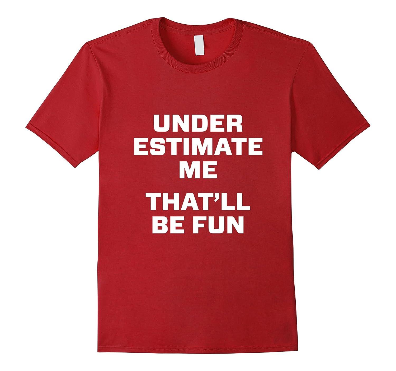 Under estimate me that'll be fun Shirts-FL