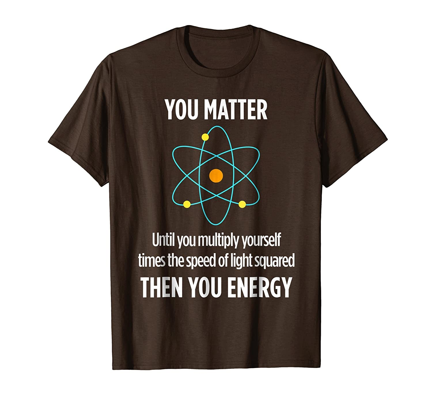 You Matter You Energy Funny Physicist Physics Lover T Shirt-mt