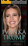 Ivanka Trump: A Revealing Portrait of Her Life, Family, and Career (Donald Trump, Trump Family, Donald Trump books, Trump revealed, politics 2016, election 2016)