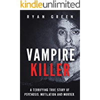 Vampire Killer: A Terrifying True Story of Psychosis, Mutilation and Murder (Ryan Green's True Crime)