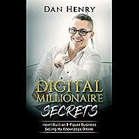 Digital Millionaire Secrets : How I Built an 8-Figure Business Selling My Knowledge Online
