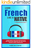 Learn French Like a Native - Intermediate Level: Learning French in Your Car Has Never Been Easier! Have Fun with Crazy Vocabulary, Daily Used Phrases, ... (French Language Lessons Book 2)