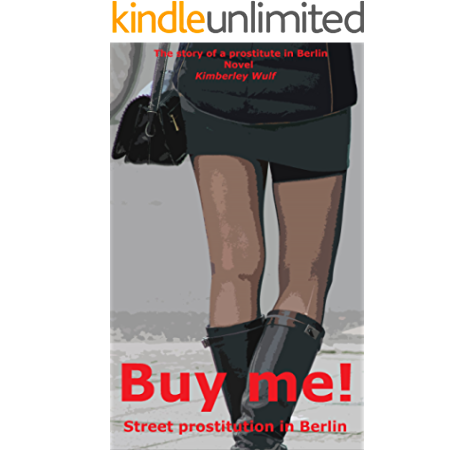Amazon Com Buy Me Street Prostitution In Berlin The True Story Of A Whore In Berlin Ebook Wulf Kimberley Kindle Store