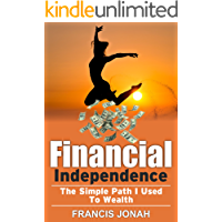 FINANCIAL INDEPENDENCE: THE SIMPLE PATH I USED TO WEALTH