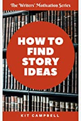 How to Find Story Ideas: A Quick, Easy Guide to Making Sure You Have the Ideas You Need When You Need Them (The Writers' Motivation Series) Kindle Edition