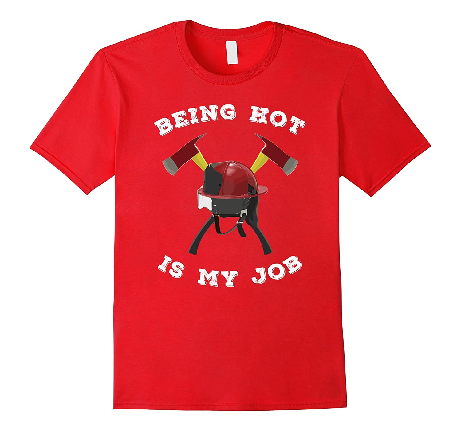 Being Hot Is My Job Fireman T-Shirt Firefighter Graphic Tee-TJ