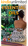 Essential Oils: 30 Essential Oil Recipes For Women's Health