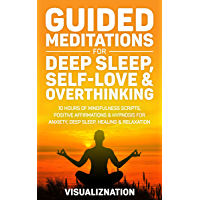 Guided Meditations For Deep Sleep, Self-Love & Overthinking: 10 Hours Of Mindfulness Scripts, Positive Affirmations…