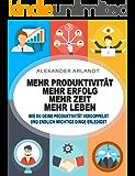 Produktivität: Mehr Produktivität - mehr Erfolg - mehr Zeit - mehr Leben: Wie Du deine Produktivität verdoppelst und endlich wichtige Dinge erledigst (German Edition)