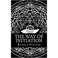 The Way of Initiation or, How to Attain Knowledge of the Higher Worlds