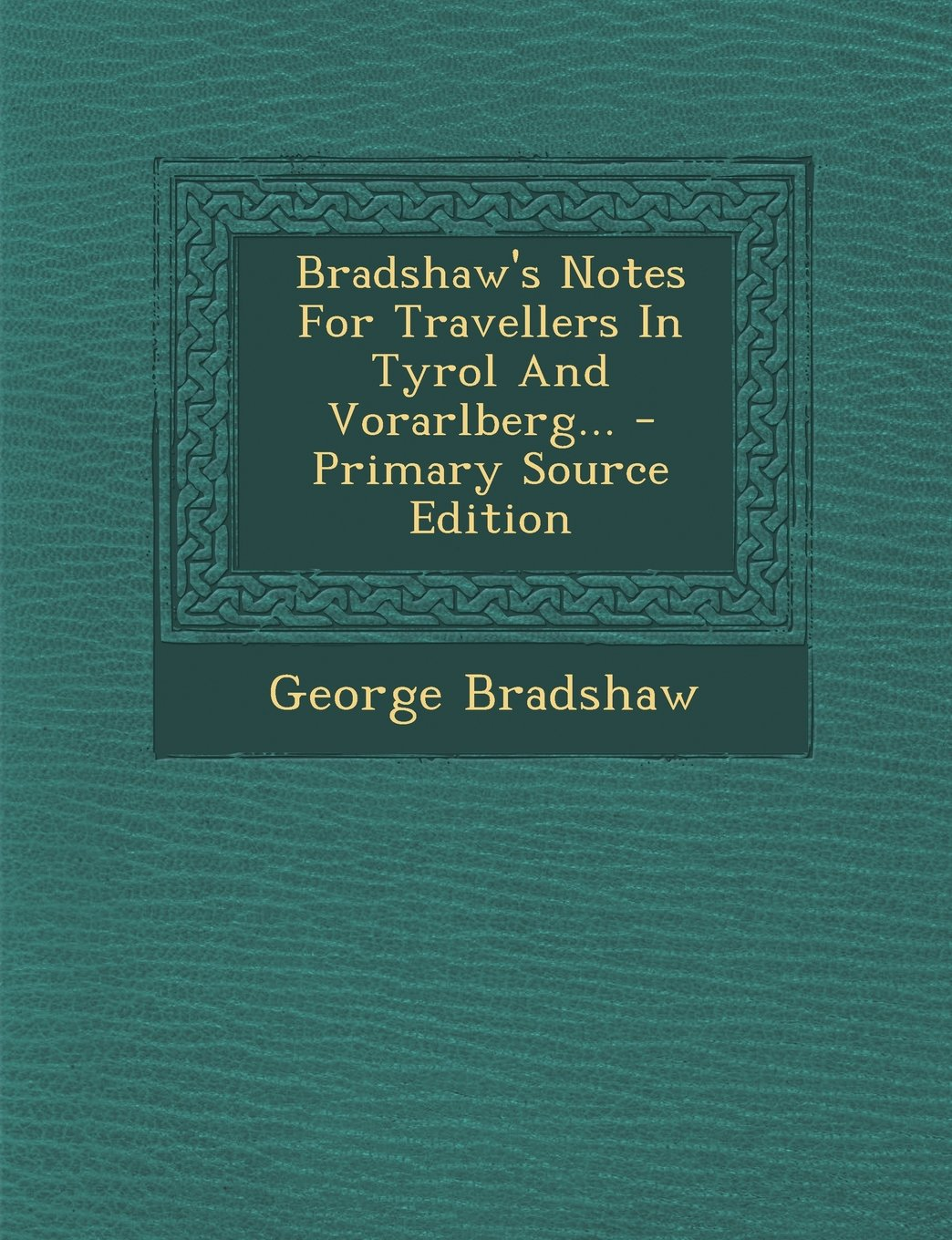 Bradshaw's Notes For Travellers In Tyrol And Vorarlberg... - Primary Source Edition PDF