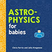 Astrophysics for Babies: A STEM Book about Space and Astronomy for Little Ones by the #1 Science Author for Kids…