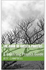 The Book of Breath Prayers: A Faith-ing Project Guide (Faith-ing Guide to Contemplation 1) Kindle Edition