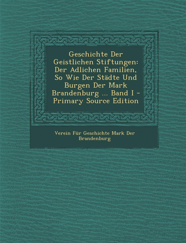Read Online Geschichte Der Geistlichen Stiftungen: Der Adlichen Familien, So Wie Der Stadte Und Burgen Der Mark Brandenburg ... Band I - Primary Source Edition (German Edition) Text fb2 book