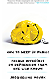 How to Weep in Public: Feeble Offerings on Depression from One Who Knows
