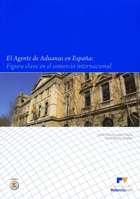 El Agente de Aduanas en España: figura clave en el comercio internacional: Amazon.es: Jesús García-Luján López, Sonia Iborra Gómez: Libros