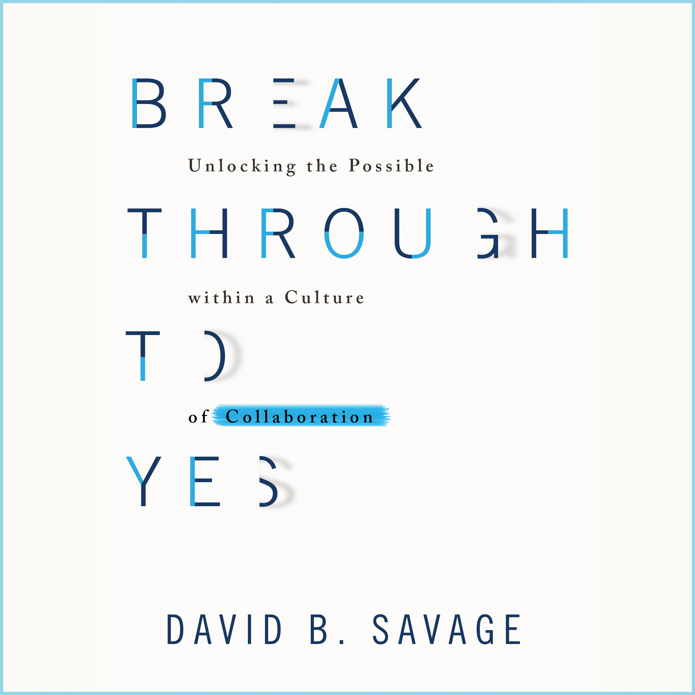 Break Through to Yes: Unlocking the Possible Within a Culture of Collaboration
