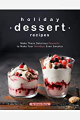 Holiday Dessert Recipes: Make These Delicious Desserts to Make Your Holidays Even Sweeter Kindle Edition