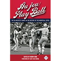 Au jeu/Play Ball: The 50 Greatest Games in the History of the Montreal Expos (SABR Digital Library Book 37)