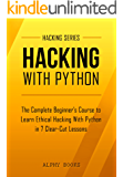 Hacking: Hacking With Python - The Complete Beginner's Course to Learn Ethical Hacking With Python in 7 Clear-Cut Lessons - Including Dozens of Practical ... (Hacking Series Book 1) (English Edition)