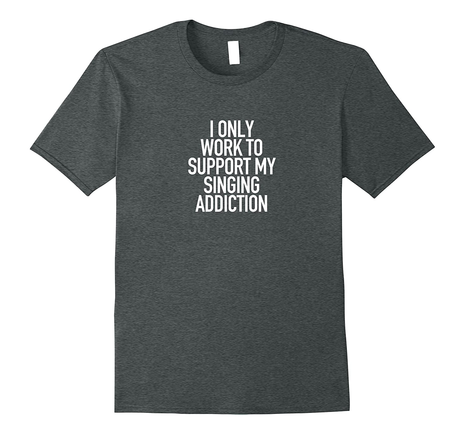 I only work to support my Singing addiction - Funny Tshirt-Art