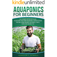 Aquaponics for Beginners: The Ultimate Step-by-Step Guide to Build Your Own Aquaponics Garden System That Will Grow Organic Vegetables, Fruits, Herbs and Raising Fish